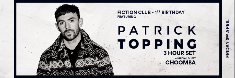FICTION CLUB 1ST BIRTHDAY FT PATRICK TOPPING & CHOOMBA